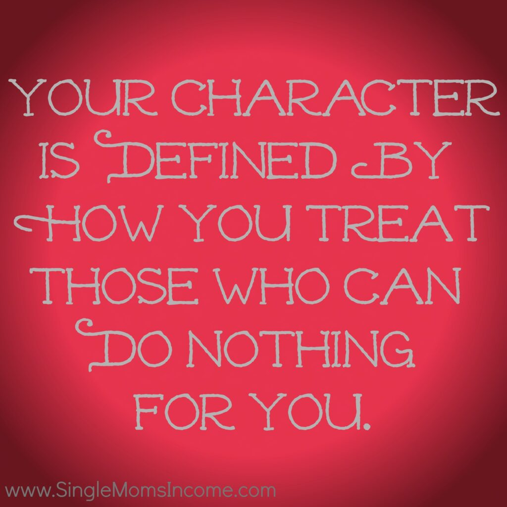 Your character is defined by how you treat those who can do nothing for you.