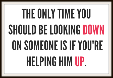 The Only Time You Should Be Looking Down on Someone is if You're Helping Him Up