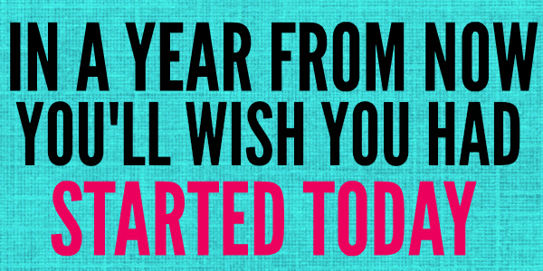 In a year from now you'll wish you had started today